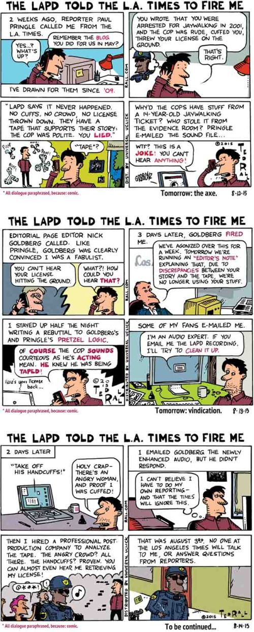 On July 27, 2015, the Los Angeles Times fired me as its long-time editorial cartoonist. The reason given was their belief, based on a secret LAPD audiotape of my 2001 arrest for jaywalking, that I lied about my treatment by the police officer in a May 11, 2015 blog for the Times. However, when I had the tape enhanced and cleaned up, it proved I'd told the truth. So why won't the Times comment or admit they were wrong?